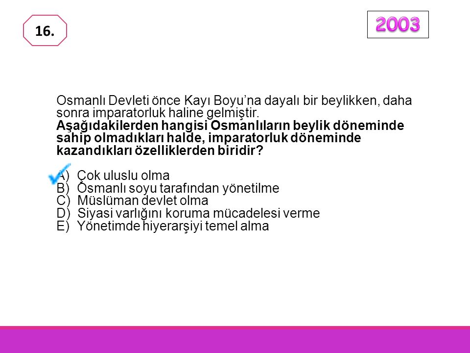 2003 16. Osmanlı Devleti önce Kayı Boyu'na dayalı bir beylikken, daha sonra imparatorluk haline gelmiştir.