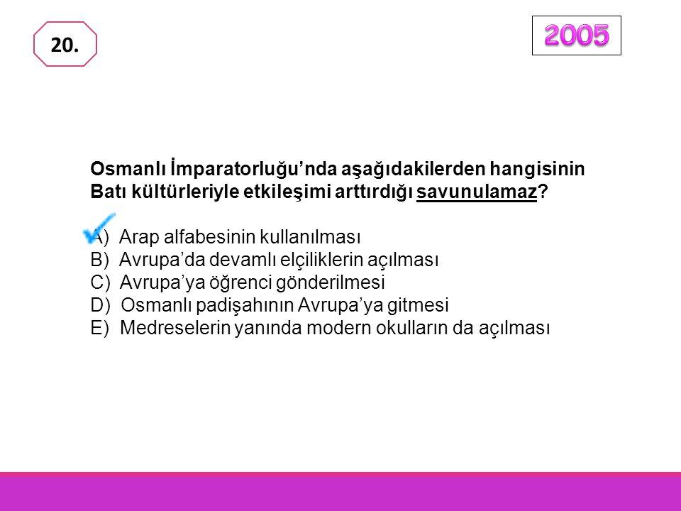 2005 20. Osmanlı İmparatorluğu'nda aşağıdakilerden hangisinin Batı kültürleriyle etkileşimi arttırdığı savunulamaz