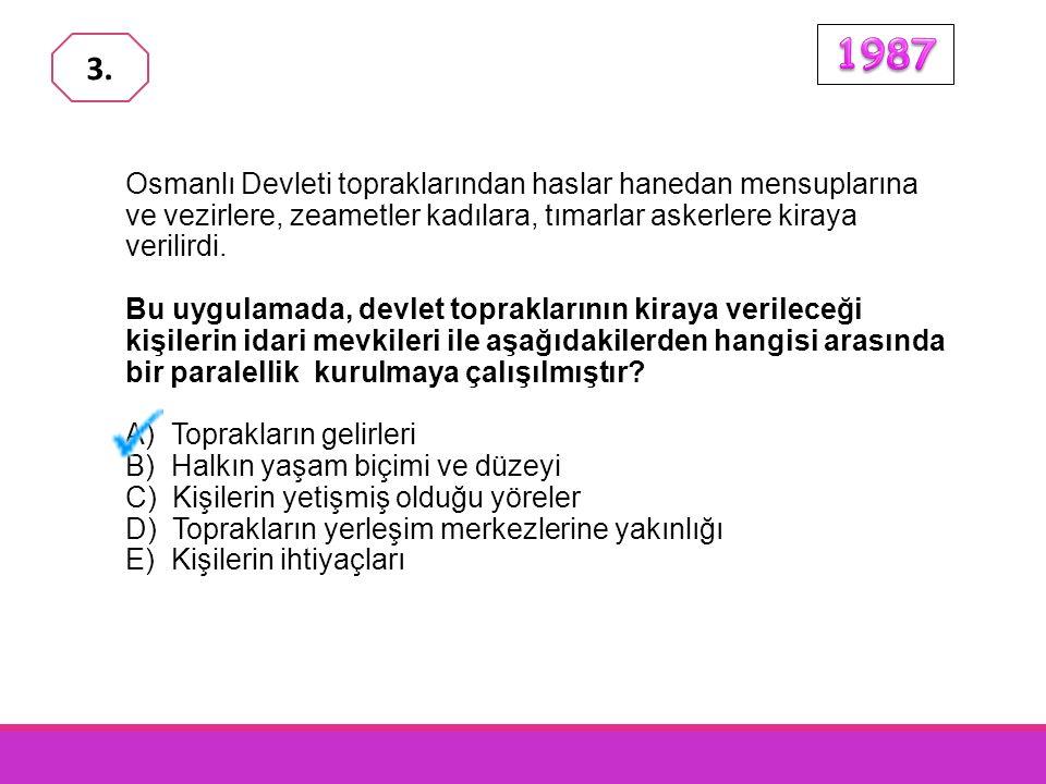 1987 3. Osmanlı Devleti topraklarından haslar hanedan mensuplarına ve vezirlere, zeametler kadılara, tımarlar askerlere kiraya verilirdi.