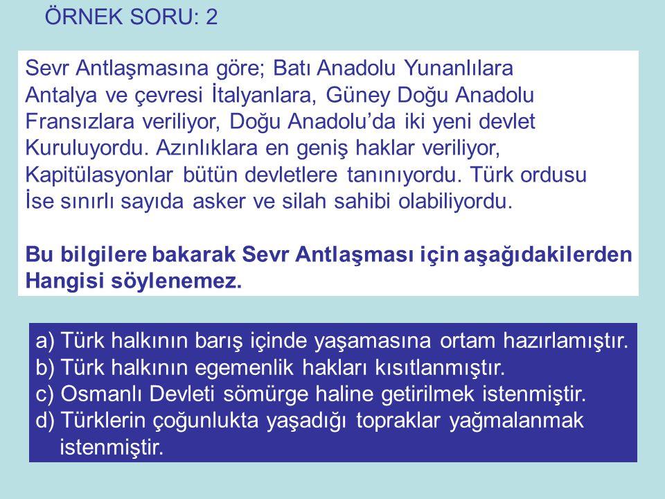ÖRNEK SORU: 2 Sevr Antlaşmasına göre; Batı Anadolu Yunanlılara. Antalya ve çevresi İtalyanlara, Güney Doğu Anadolu.