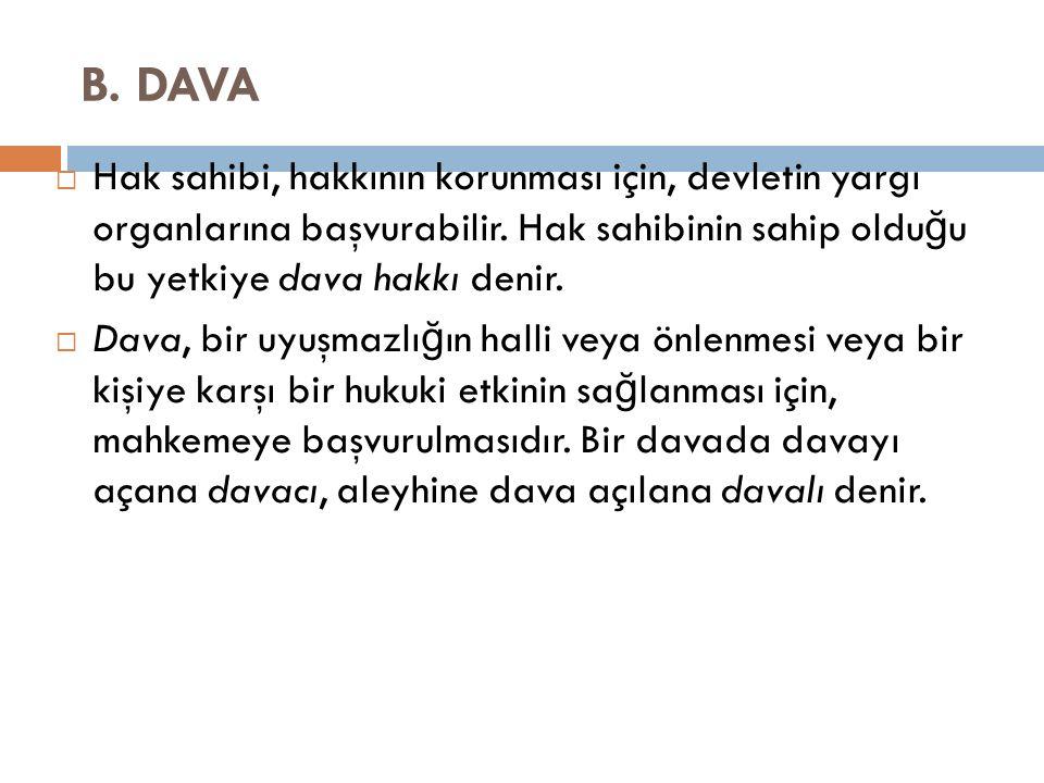 B. DAVA Hak sahibi, hakkının korunması için, devletin yargı organlarına başvurabilir. Hak sahibinin sahip olduğu bu yetkiye dava hakkı denir.
