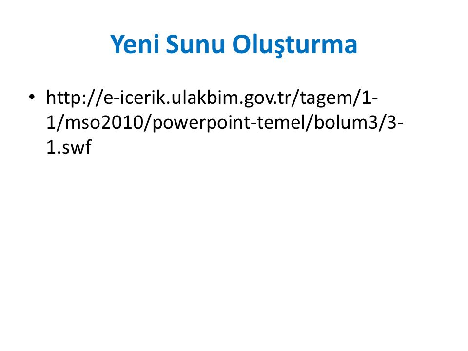 Yeni Sunu Oluşturma http://e-icerik.ulakbim.gov.tr/tagem/1-1/mso2010/powerpoint-temel/bolum3/3-1.swf.