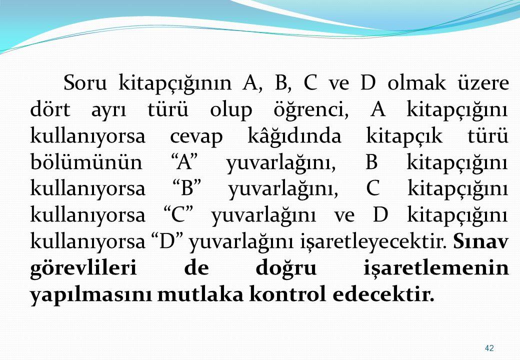 Soru kitapçığının A, B, C ve D olmak üzere dört ayrı türü olup öğrenci, A kitapçığını kullanıyorsa cevap kâğıdında kitapçık türü bölümünün A yuvarlağını, B kitapçığını kullanıyorsa B yuvarlağını, C kitapçığını kullanıyorsa C yuvarlağını ve D kitapçığını kullanıyorsa D yuvarlağını işaretleyecektir.