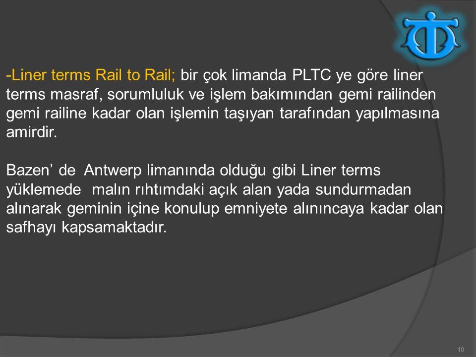 -Liner terms Rail to Rail; bir çok limanda PLTC ye göre liner terms masraf, sorumluluk ve işlem bakımından gemi railinden gemi railine kadar olan işlemin taşıyan tarafından yapılmasına amirdir.