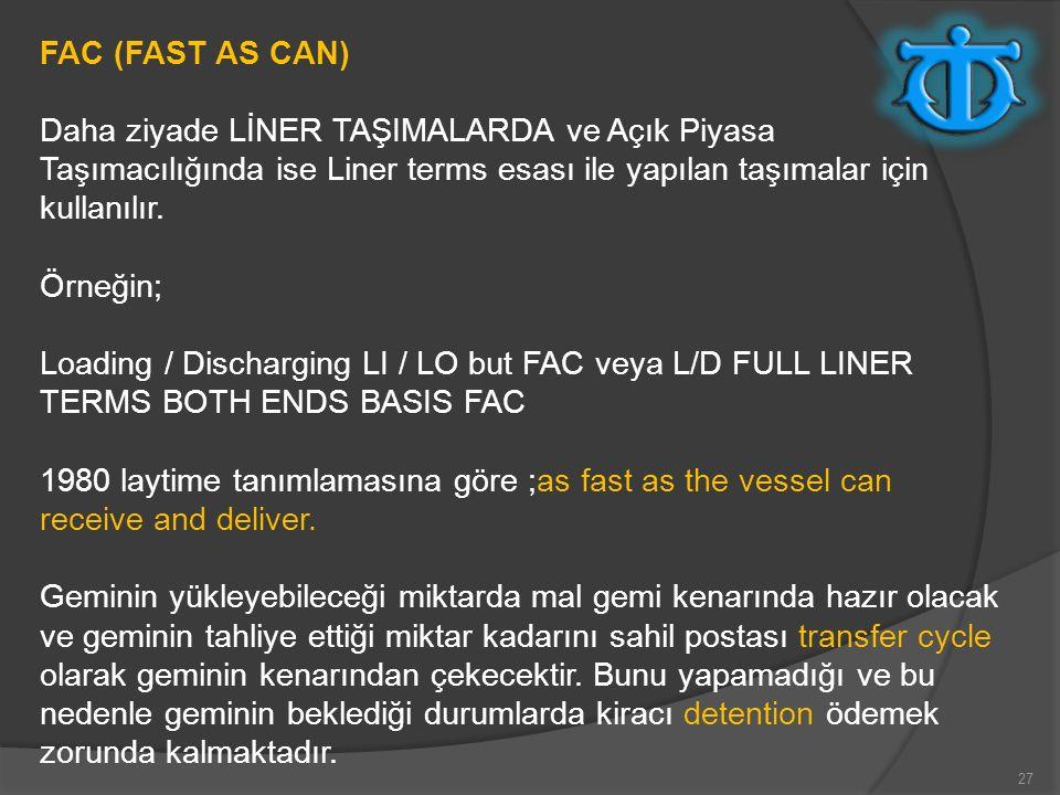 FAC (FAST AS CAN) Daha ziyade LİNER TAŞIMALARDA ve Açık Piyasa Taşımacılığında ise Liner terms esası ile yapılan taşımalar için kullanılır.