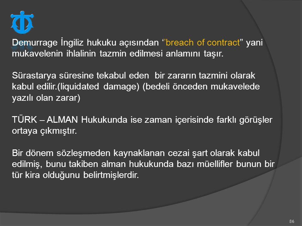 Demurrage İngiliz hukuku açısından ''breach of contract'' yani mukavelenin ihlalinin tazmin edilmesi anlamını taşır.