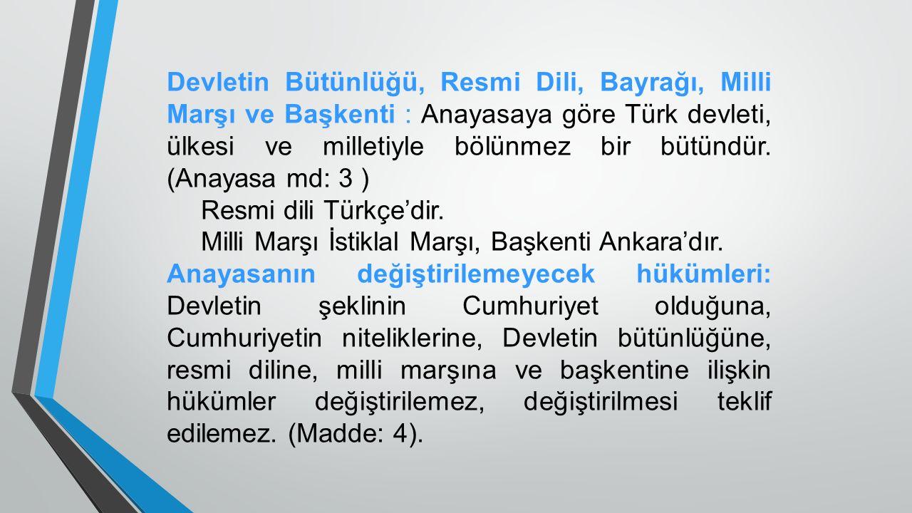 Devletin Bütünlüğü, Resmi Dili, Bayrağı, Milli Marşı ve Başkenti : Anayasaya göre Türk devleti, ülkesi ve milletiyle bölünmez bir bütündür. (Anayasa md: 3 )