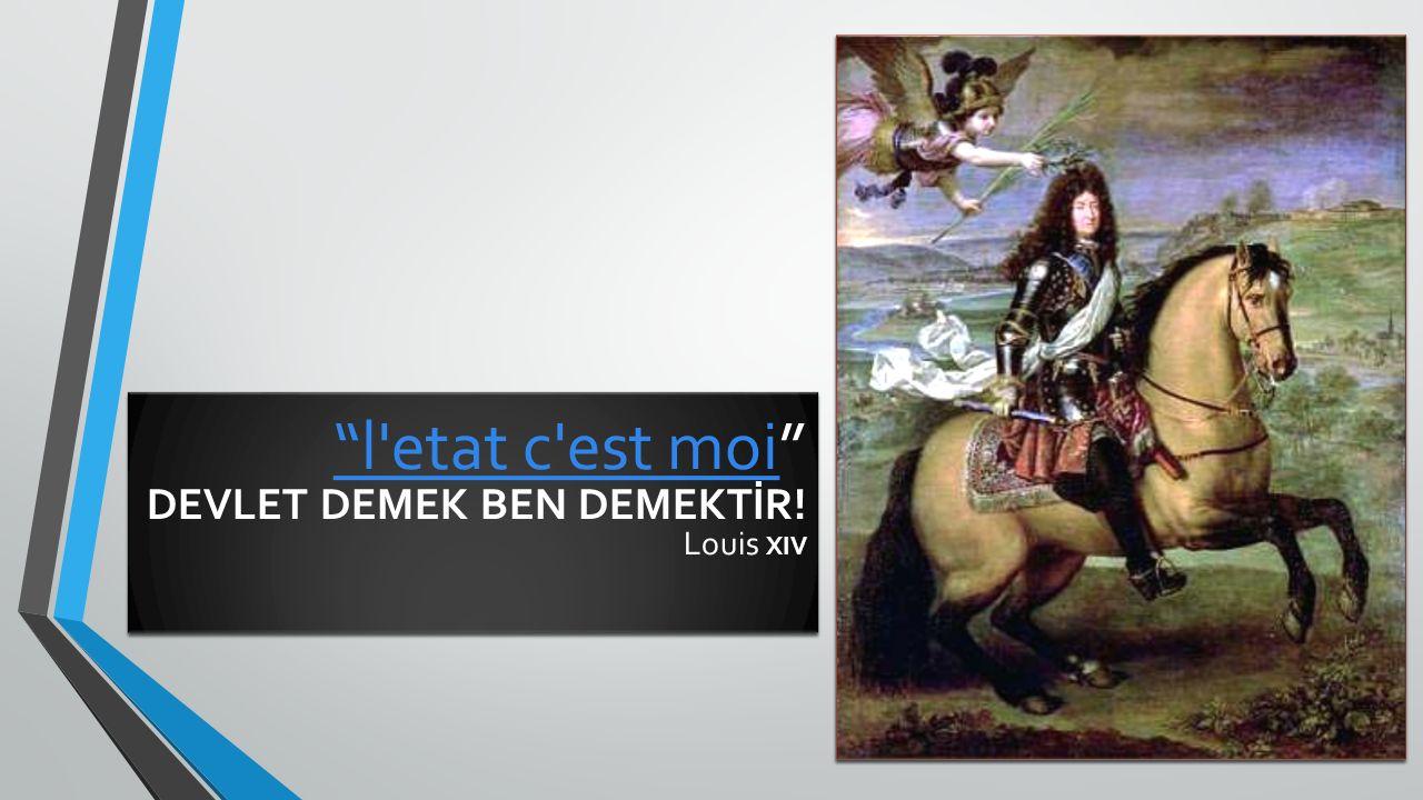 l etat c est moi DEVLET DEMEK BEN DEMEKTİR! Louis XIV