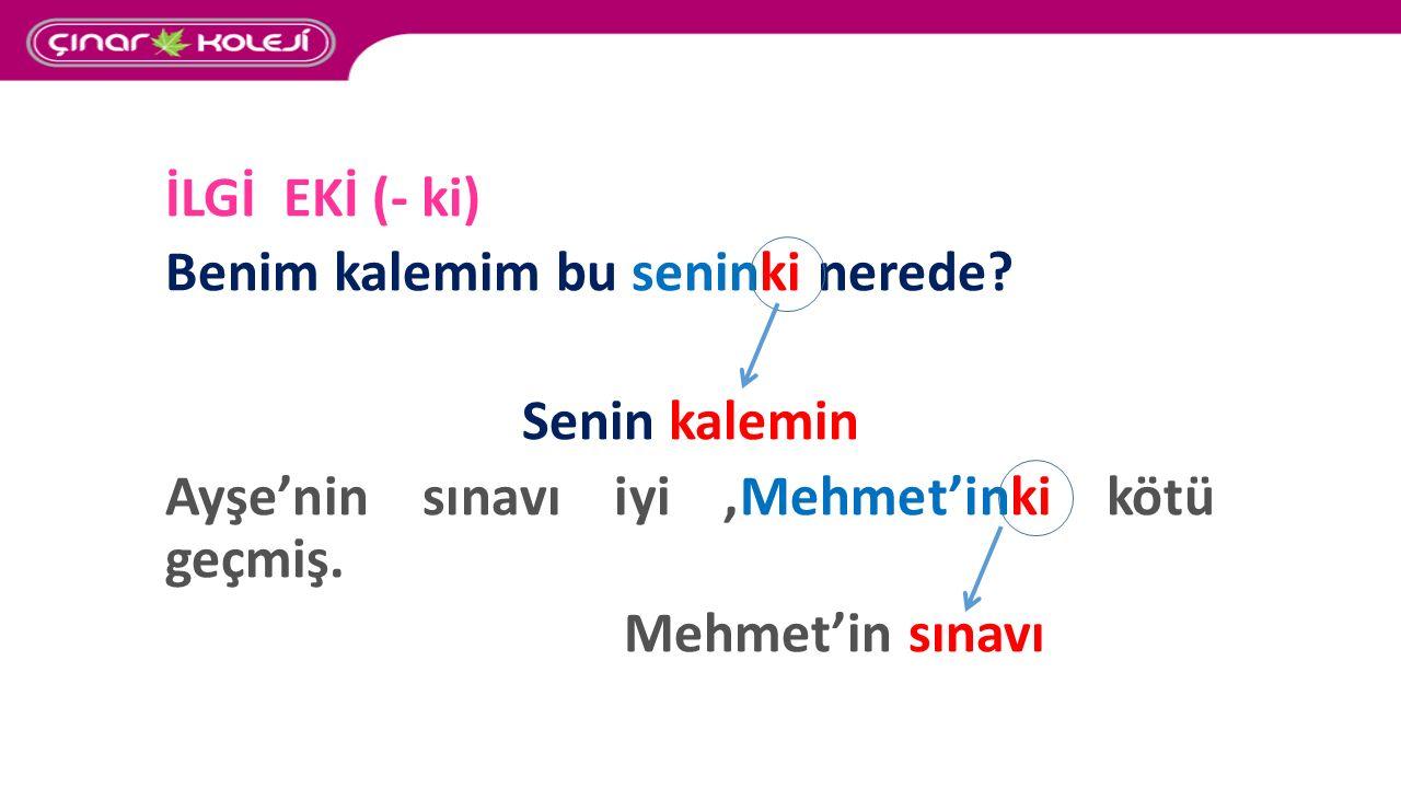İLGİ EKİ (- ki) Benim kalemim bu seninki nerede Senin kalemin. Ayşe'nin sınavı iyi ,Mehmet'inki kötü geçmiş.