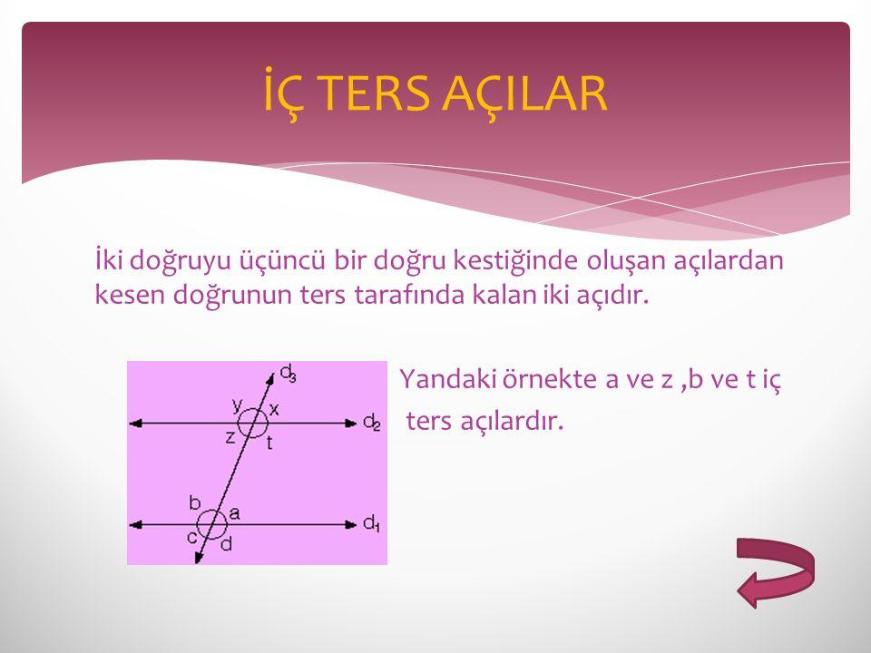 İÇ TERS AÇILAR İki doğruyu üçüncü bir doğru kestiğinde oluşan açılardan kesen doğrunun ters tarafında kalan iki açıdır.