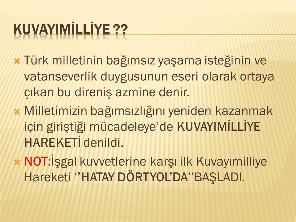 KUVAYIMİLLİYE Türk milletinin bağımsız yaşama isteğinin ve vatanseverlik duygusunun eseri olarak ortaya çıkan bu direniş azmine denir.
