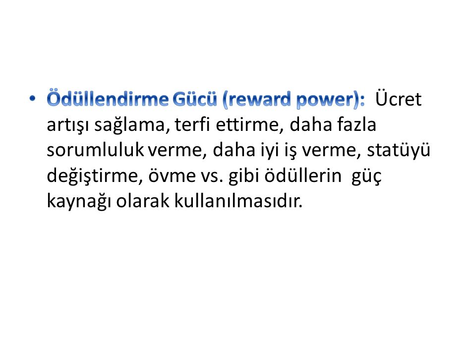 Ödüllendirme Gücü (reward power): Ücret artışı sağlama, terfi ettirme, daha fazla sorumluluk verme, daha iyi iş verme, statüyü değiştirme, övme vs.
