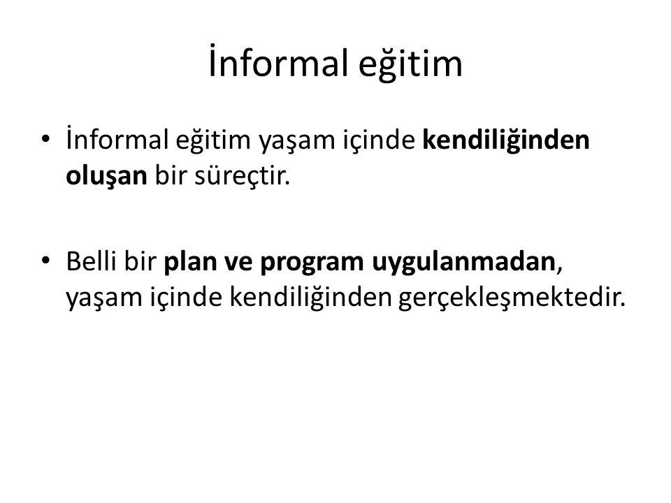 İnformal eğitim İnformal eğitim yaşam içinde kendiliğinden oluşan bir süreçtir.