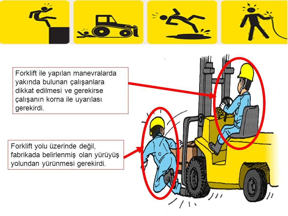 c Forklift ile yapılan manevralarda yakında bulunan çalışanlara dikkat edilmesi ve gerekirse çalışanın korna ile uyarılası gerekirdi.