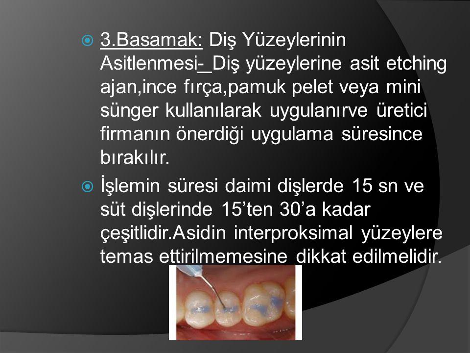 3.Basamak: Diş Yüzeylerinin Asitlenmesi- Diş yüzeylerine asit etching ajan,ince fırça,pamuk pelet veya mini sünger kullanılarak uygulanırve üretici firmanın önerdiği uygulama süresince bırakılır.