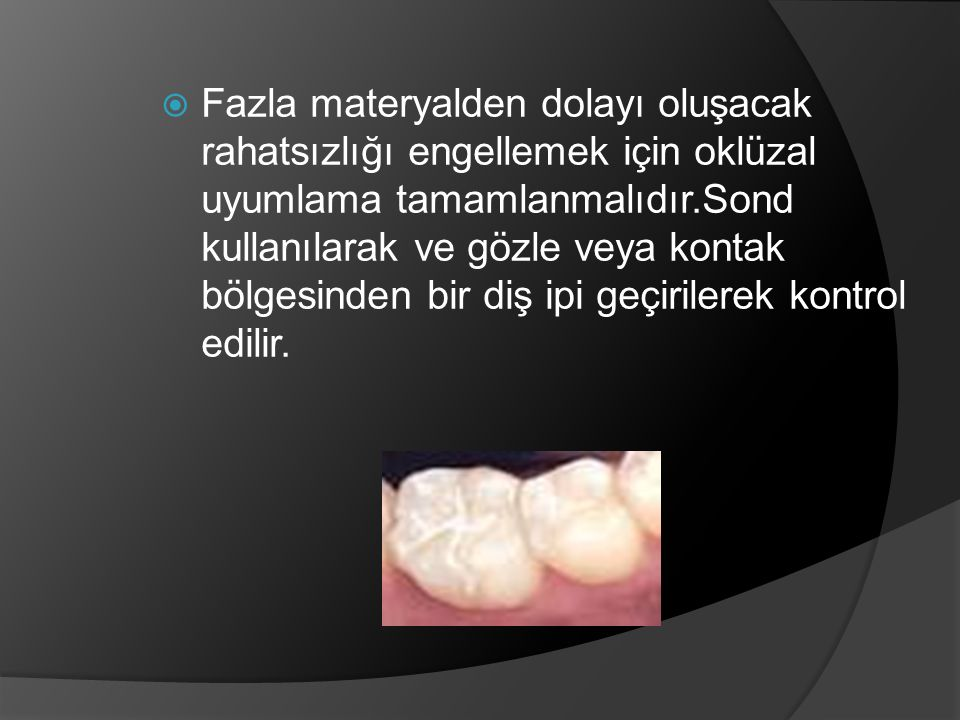 Fazla materyalden dolayı oluşacak rahatsızlığı engellemek için oklüzal uyumlama tamamlanmalıdır.Sond kullanılarak ve gözle veya kontak bölgesinden bir diş ipi geçirilerek kontrol edilir.