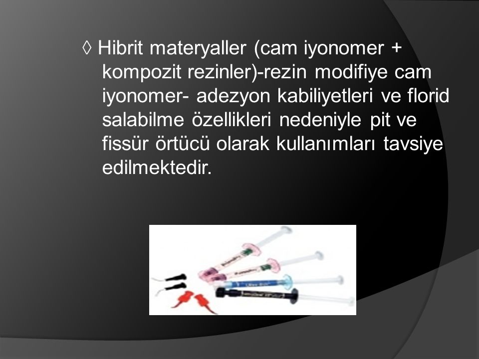 ◊ Hibrit materyaller (cam iyonomer + kompozit rezinler)-rezin modifiye cam iyonomer- adezyon kabiliyetleri ve florid salabilme özellikleri nedeniyle pit ve fissür örtücü olarak kullanımları tavsiye edilmektedir.