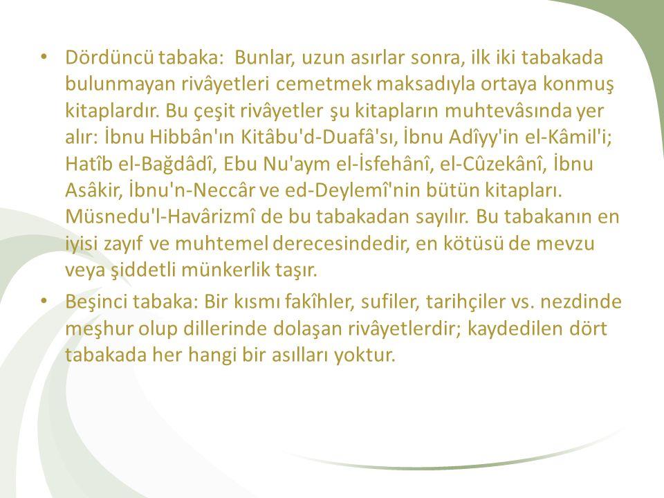 Dördüncü tabaka: Bunlar, uzun asırlar sonra, ilk iki tabakada bulunmayan rivâyetleri cemetmek maksadıyla ortaya konmuş kitaplardır. Bu çeşit rivâyetler şu kitapların muhtevâsında yer alır: İbnu Hibbân ın Kitâbu d-Duafâ sı, İbnu Adîyy in el-Kâmil i; Hatîb el-Bağdâdî, Ebu Nu aym el-İsfehânî, el-Cûzekânî, İbnu Asâkir, İbnu n-Neccâr ve ed-Deylemî nin bütün kitapları. Müsnedu l-Havârizmî de bu tabakadan sayılır. Bu tabakanın en iyisi zayıf ve muhtemel derecesindedir, en kötüsü de mevzu veya şiddetli münkerlik taşır.