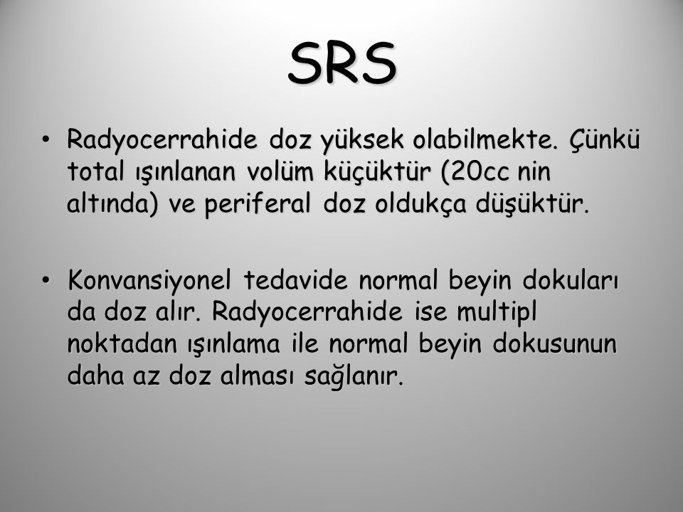 SRS Radyocerrahide doz yüksek olabilmekte. Çünkü total ışınlanan volüm küçüktür (20cc nin altında) ve periferal doz oldukça düşüktür.