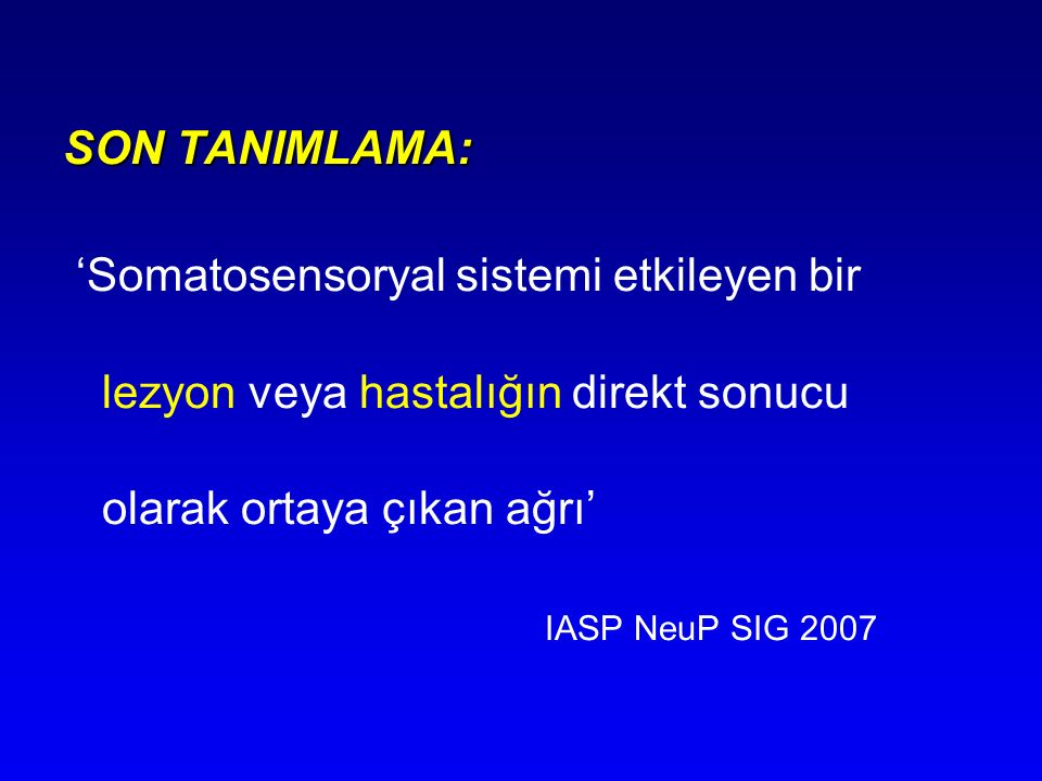 SON TANIMLAMA: 'Somatosensoryal sistemi etkileyen bir lezyon veya hastalığın direkt sonucu olarak ortaya çıkan ağrı'