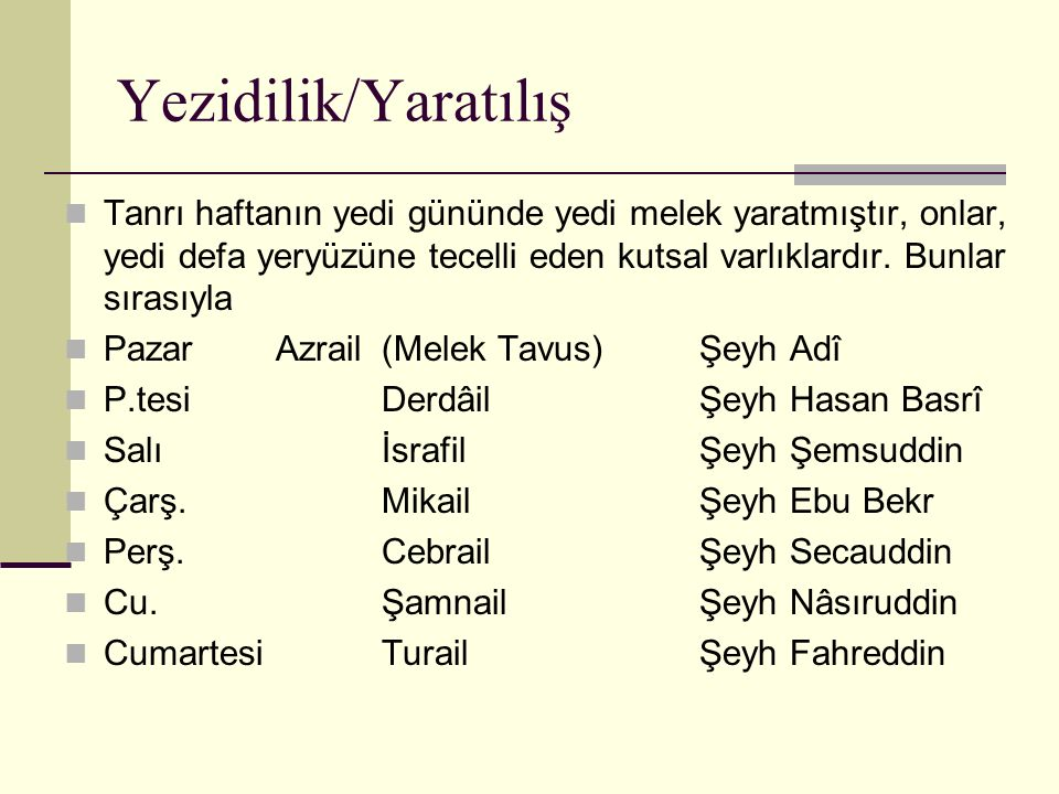 Yezidilik/Yaratılış Tanrı haftanın yedi gününde yedi melek yaratmıştır, onlar, yedi defa yeryüzüne tecelli eden kutsal varlıklardır. Bunlar sırasıyla.