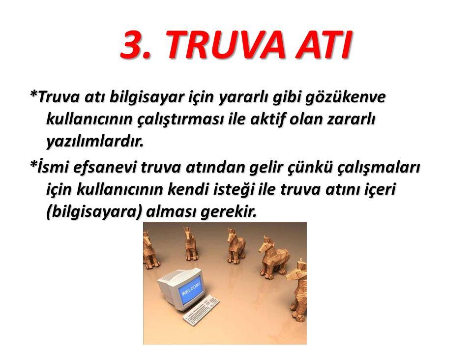 3. TRUVA ATI *Truva atı bilgisayar için yararlı gibi gözükenve kullanıcının çalıştırması ile aktif olan zararlı yazılımlardır.