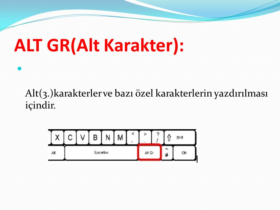 ALT GR(Alt Karakter): Alt(3.)karakterler ve bazı özel karakterlerin yazdırılması içindir.