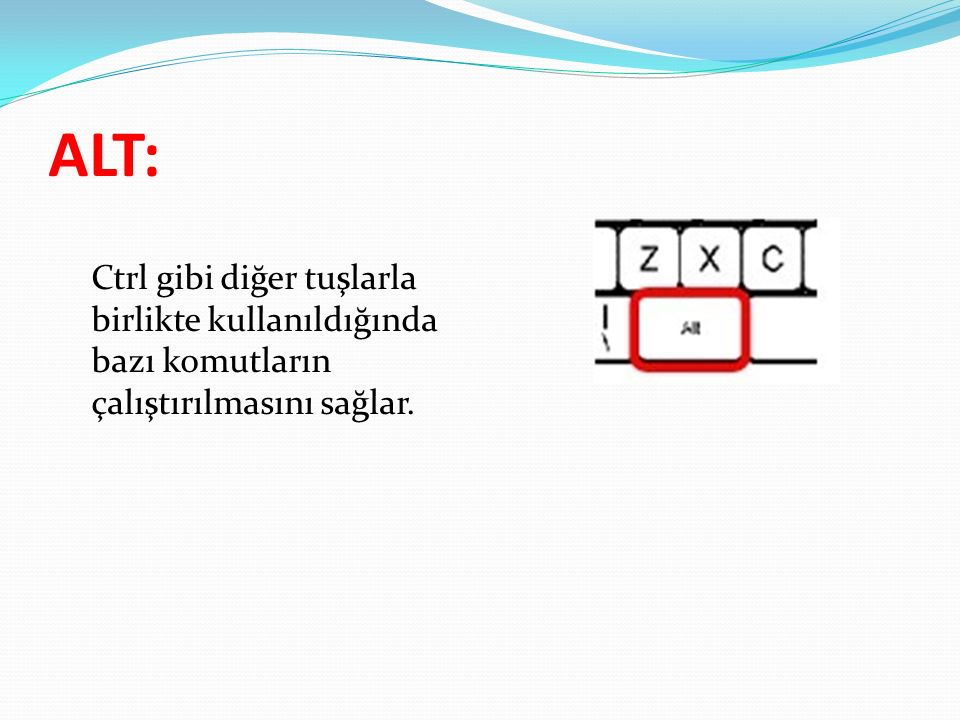 ALT: Ctrl gibi diğer tuşlarla birlikte kullanıldığında bazı komutların çalıştırılmasını sağlar.