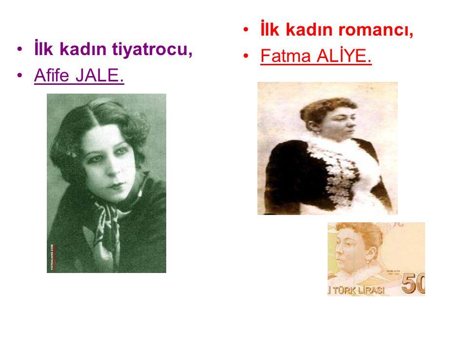 İlk kadın romancı, Fatma ALİYE. İlk kadın tiyatrocu, Afife JALE.