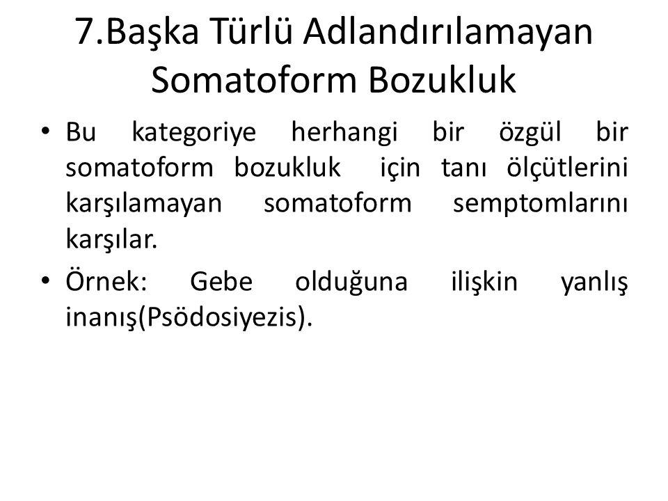 7.Başka Türlü Adlandırılamayan Somatoform Bozukluk