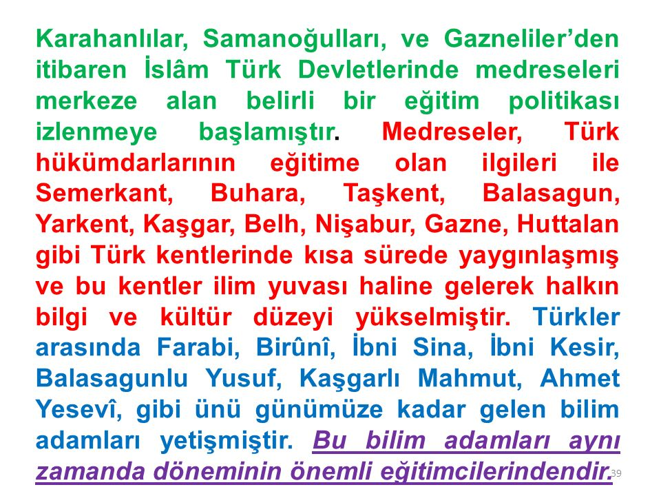 Karahanlılar, Samanoğulları, ve Gazneliler'den itibaren İslâm Türk Devletlerinde medreseleri merkeze alan belirli bir eğitim politikası izlenmeye başlamıştır.