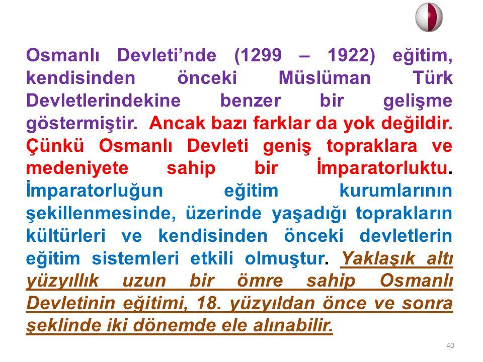 Osmanlı Devleti'nde (1299 – 1922) eğitim, kendisinden önceki Müslüman Türk Devletlerindekine benzer bir gelişme göstermiştir. Ancak bazı farklar da yok değildir.