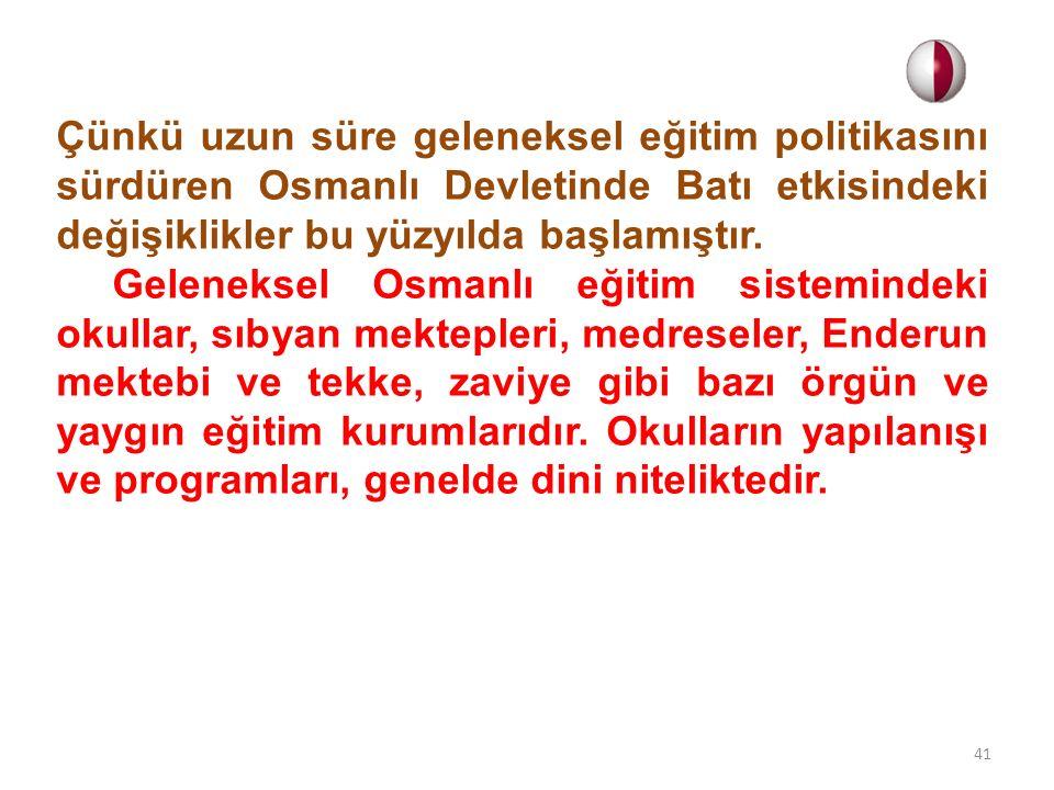 Çünkü uzun süre geleneksel eğitim politikasını sürdüren Osmanlı Devletinde Batı etkisindeki değişiklikler bu yüzyılda başlamıştır.