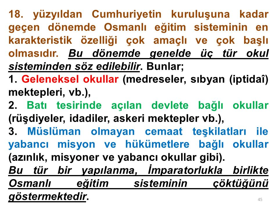 18. yüzyıldan Cumhuriyetin kuruluşuna kadar geçen dönemde Osmanlı eğitim sisteminin en karakteristik özelliği çok amaçlı ve çok başlı olmasıdır. Bu dönemde genelde üç tür okul sisteminden söz edilebilir. Bunlar;