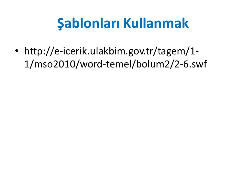 Şablonları Kullanmak http://e-icerik.ulakbim.gov.tr/tagem/1-1/mso2010/word-temel/bolum2/2-6.swf