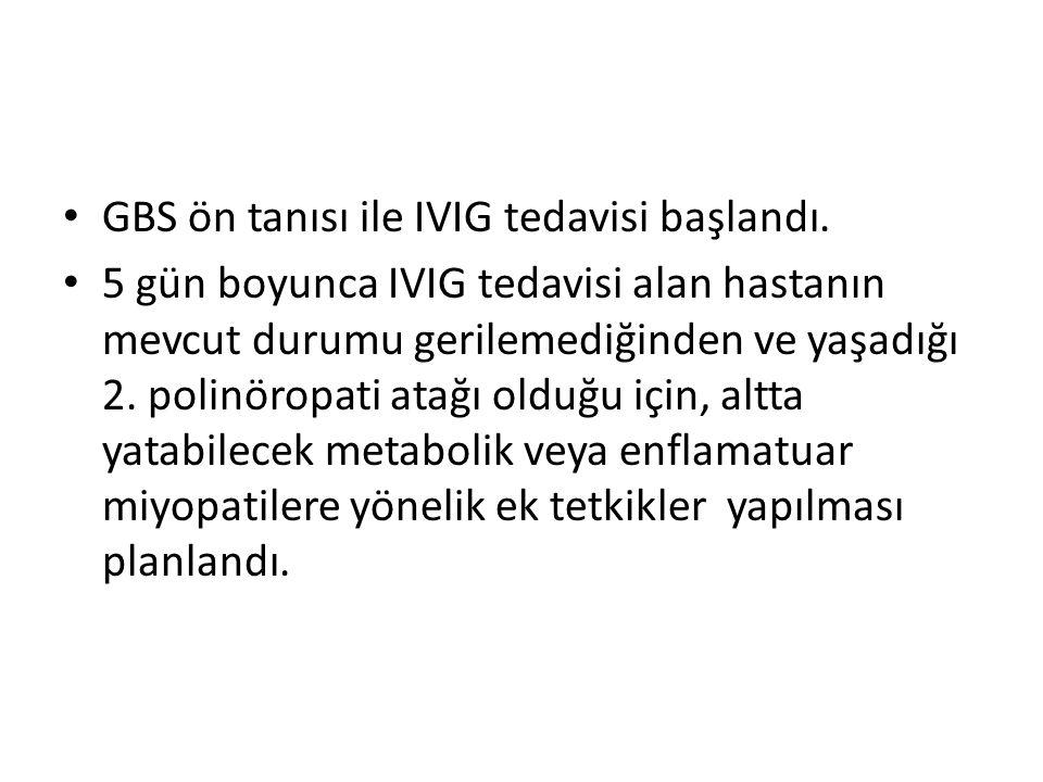 GBS ön tanısı ile IVIG tedavisi başlandı.