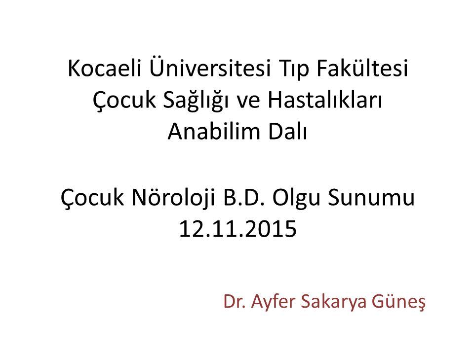 Kocaeli Üniversitesi Tıp Fakültesi Çocuk Sağlığı ve Hastalıkları Anabilim Dalı Çocuk Nöroloji B.D. Olgu Sunumu 12.11.2015
