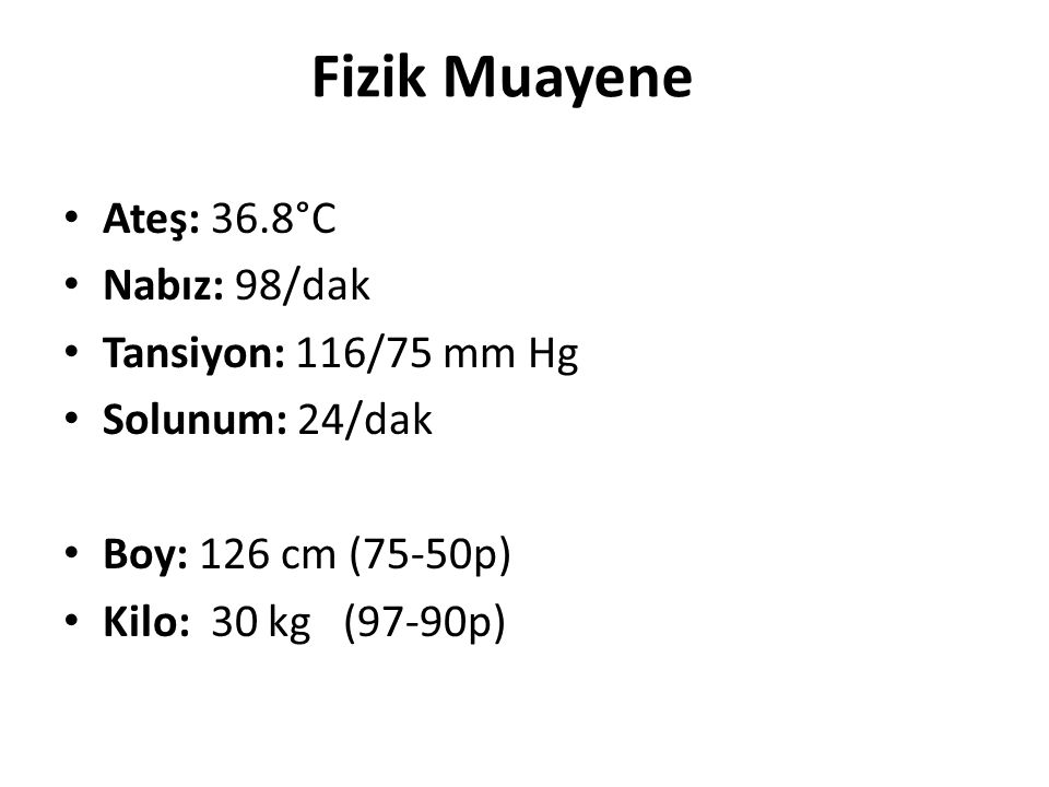 Fizik Muayene Ateş: 36.8°C Nabız: 98/dak Tansiyon: 116/75 mm Hg