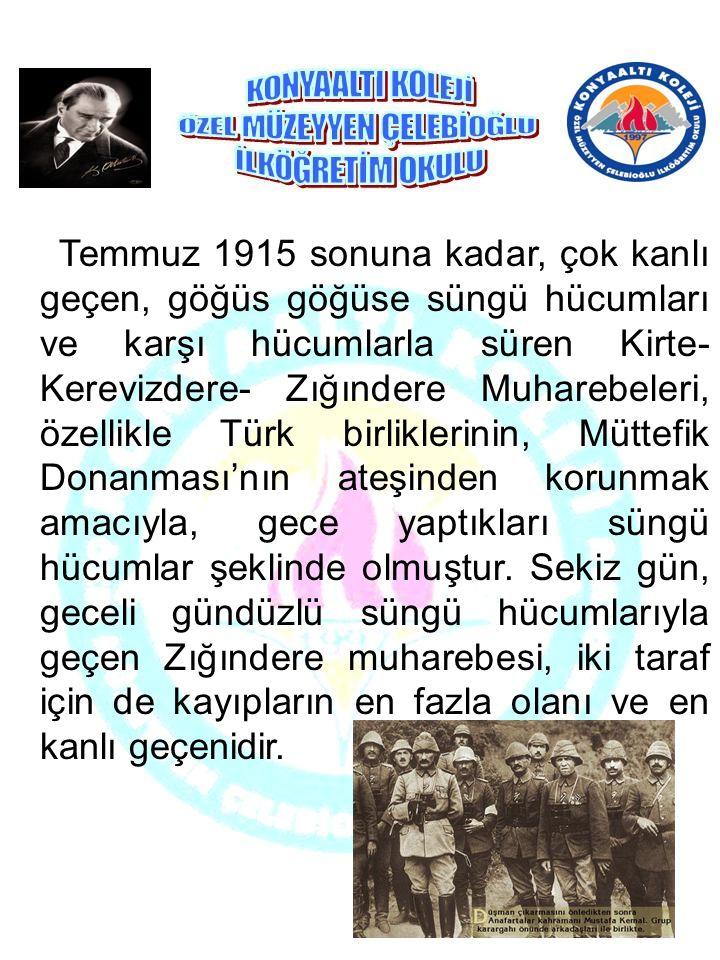 Temmuz 1915 sonuna kadar, çok kanlı geçen, göğüs göğüse süngü hücumları ve karşı hücumlarla süren Kirte-Kerevizdere- Zığındere Muharebeleri, özellikle Türk birliklerinin, Müttefik Donanması'nın ateşinden korunmak amacıyla, gece yaptıkları süngü hücumlar şeklinde olmuştur.
