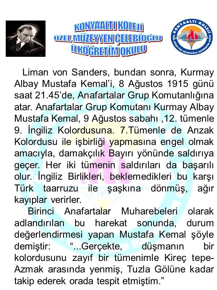 Liman von Sanders, bundan sonra, Kurmay Albay Mustafa Kemal'i, 8 Ağustos 1915 günü saat 21.45'de, Anafartalar Grup Komutanlığına atar. Anafartalar Grup Komutanı Kurmay Albay Mustafa Kemal, 9 Ağustos sabahı ,12. tümenle 9. İngiliz Kolordusuna. 7.Tümenle de Anzak Kolordusu ile işbirliği yapmasına engel olmak amacıyla, damakçılık Bayırı yönünde saldırıya geçer. Her iki tümenin saldırıları da başarılı olur. İngiliz Birlikleri, beklemedikleri bu karşı Türk taarruzu ile şaşkına dönmüş, ağır kayıplar verirler.