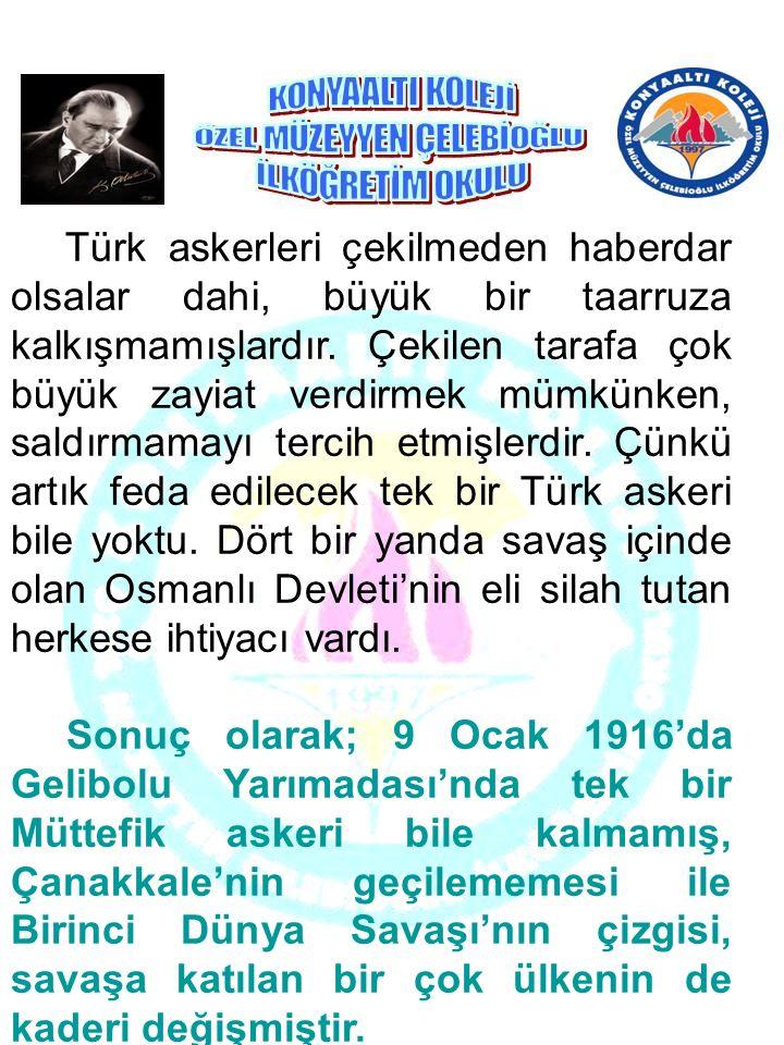 Türk askerleri çekilmeden haberdar olsalar dahi, büyük bir taarruza kalkışmamışlardır. Çekilen tarafa çok büyük zayiat verdirmek mümkünken, saldırmamayı tercih etmişlerdir. Çünkü artık feda edilecek tek bir Türk askeri bile yoktu. Dört bir yanda savaş içinde olan Osmanlı Devleti'nin eli silah tutan herkese ihtiyacı vardı.