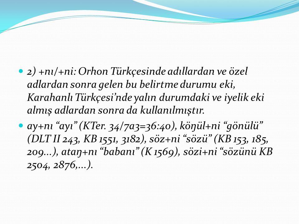 2) +nı/+ni: Orhon Türkçesinde adıllardan ve özel adlardan sonra gelen bu belirtme durumu eki, Karahanlı Türkçesi'nde yalın durumdaki ve iyelik eki almış adlardan sonra da kullanılmıştır.