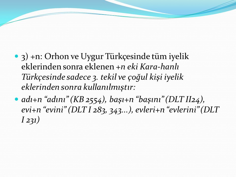 3) +n: Orhon ve Uygur Türkçesinde tüm iyelik eklerinden sonra eklenen +n eki Kara-hanlı Türkçesinde sadece 3. tekil ve çoğul kişi iyelik eklerinden sonra kullanılmıştır: