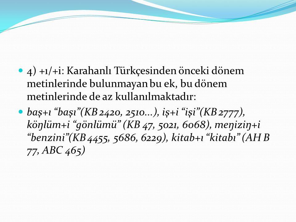 4) +ı/+i: Karahanlı Türkçesinden önceki dönem metinlerinde bulunmayan bu ek, bu dönem metinlerinde de az kullanılmaktadır: