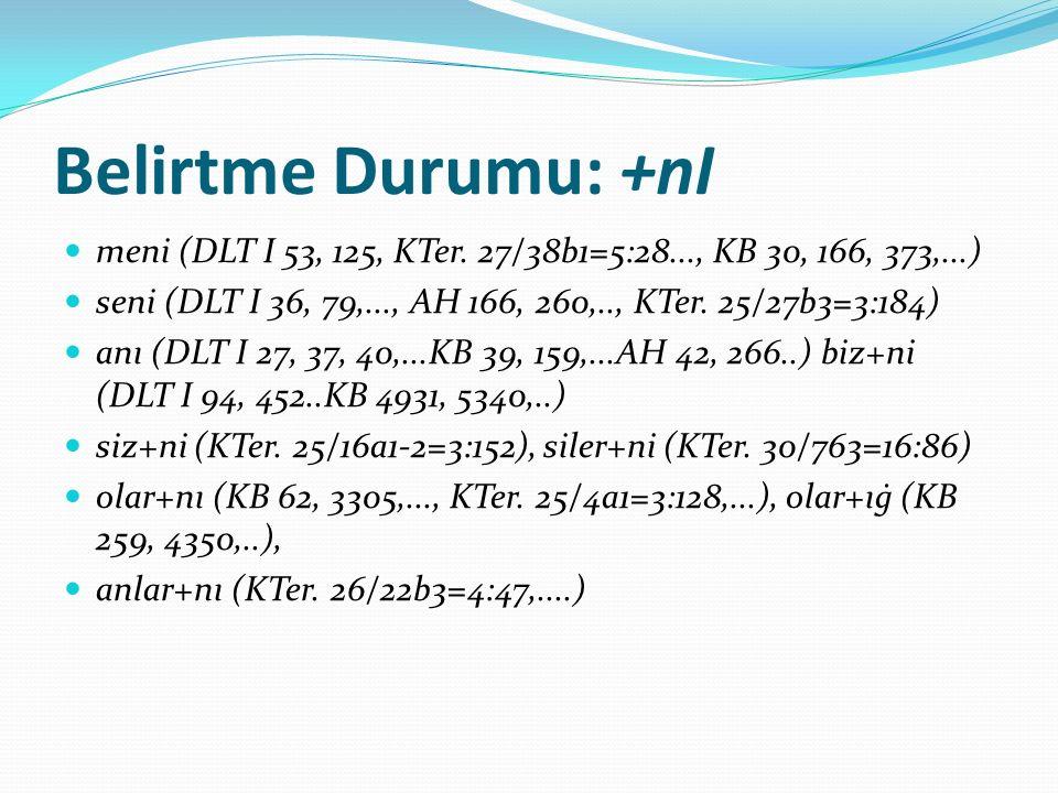 Belirtme Durumu: +nI meni (DLT I 53, 125, KTer. 27/38b1=5:28..., KB 30, 166, 373,...) seni (DLT I 36, 79,..., AH 166, 260,.., KTer. 25/27b3=3:184)