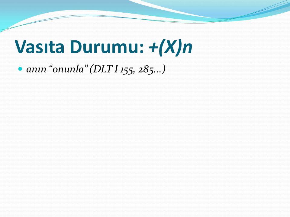 Vasıta Durumu: +(X)n anın onunla (DLT I 155, 285...)