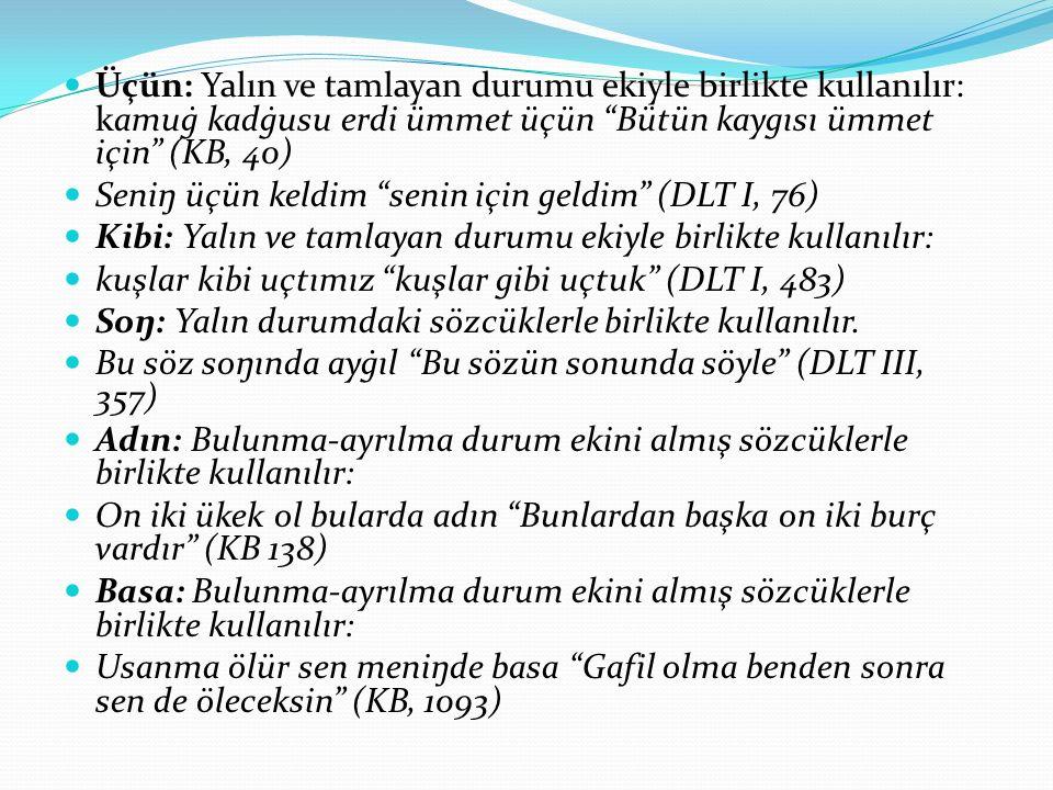 Üçün: Yalın ve tamlayan durumu ekiyle birlikte kullanılır: kamuġ kadġusu erdi ümmet üçün Bütün kaygısı ümmet için (KB, 40)