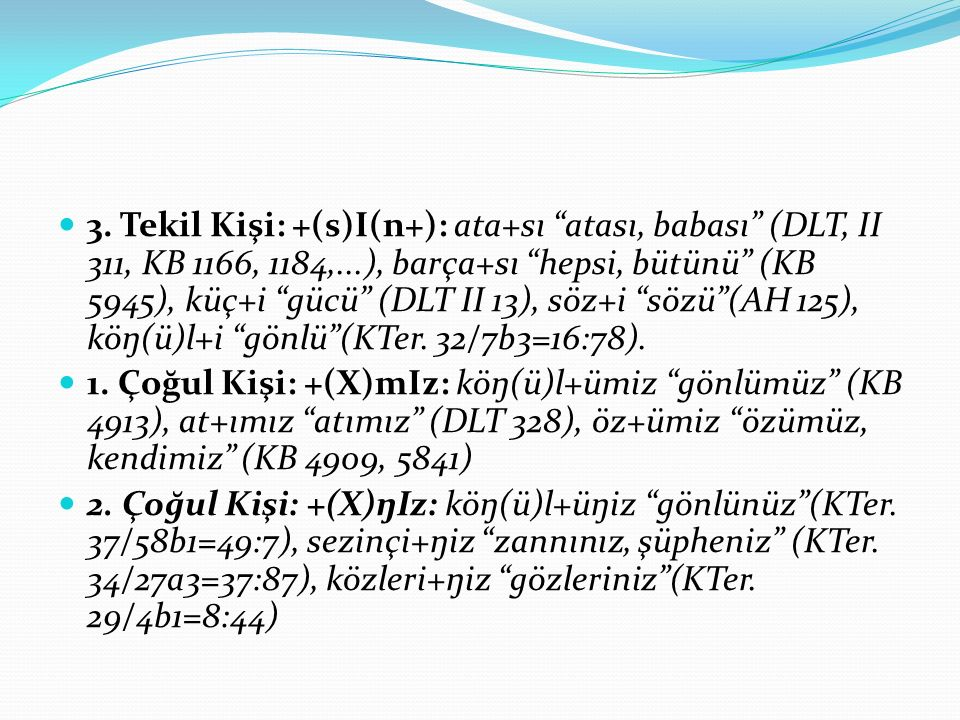3. Tekil Kişi: +(s)I(n+): ata+sı atası, babası (DLT, II 311, KB 1166, 1184,...), barça+sı hepsi, bütünü (KB 5945), küç+i gücü (DLT II 13), söz+i sözü (AH 125), köŋ(ü)l+i gönlü (KTer. 32/7b3=16:78).