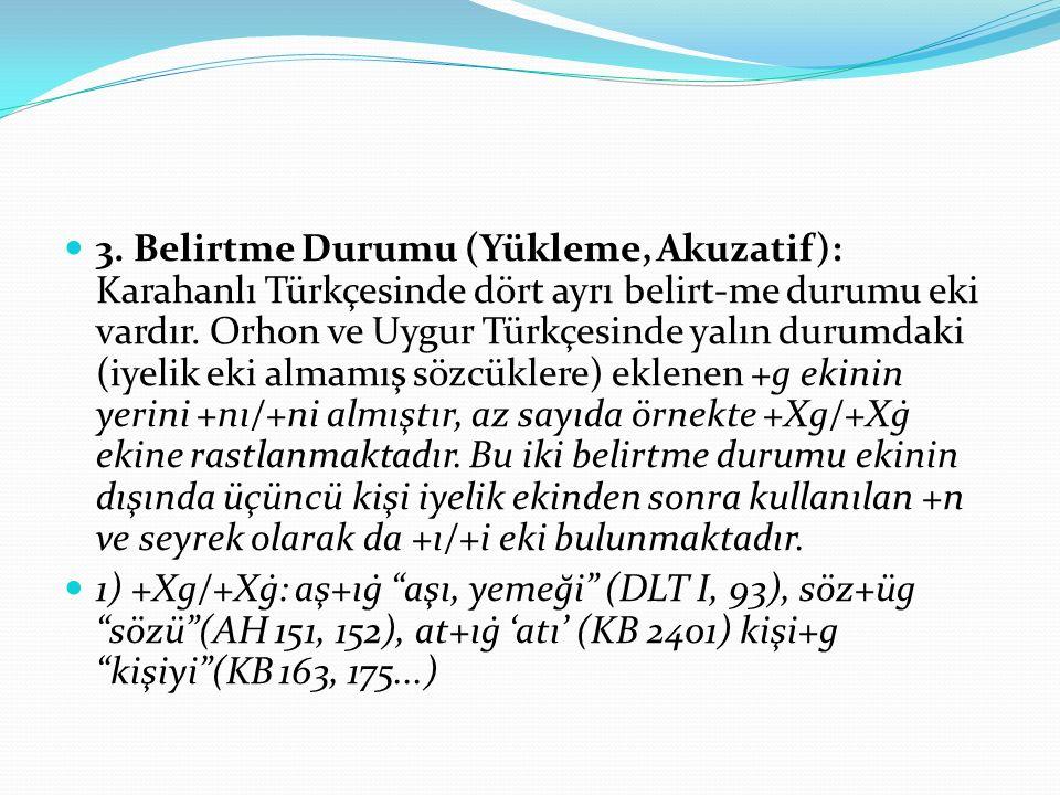 3. Belirtme Durumu (Yükleme, Akuzatif): Karahanlı Türkçesinde dört ayrı belirt-me durumu eki vardır. Orhon ve Uygur Türkçesinde yalın durumdaki (iyelik eki almamış sözcüklere) eklenen +g ekinin yerini +nı/+ni almıştır, az sayıda örnekte +Xg/+Xġ ekine rastlanmaktadır. Bu iki belirtme durumu ekinin dışında üçüncü kişi iyelik ekinden sonra kullanılan +n ve seyrek olarak da +ı/+i eki bulunmaktadır.