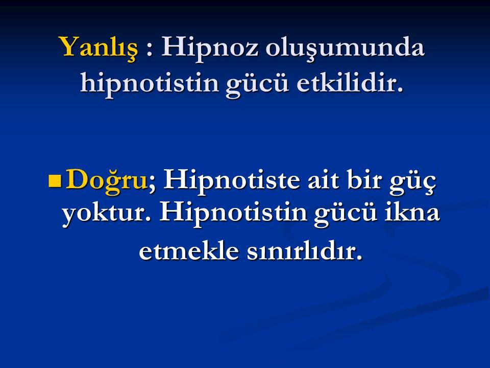 Yanlış : Hipnoz oluşumunda hipnotistin gücü etkilidir.